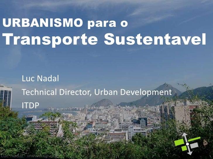 URBANISMO para oTransporte Sustentavel  Luc Nadal  Technical Director, Urban Development  ITDP