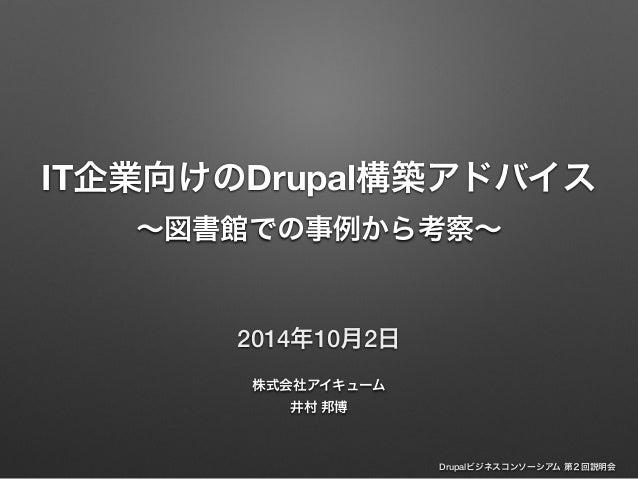 IT企業向けのDrupal構築アドバイス  ~図書館での事例から考察~  Drupalビジネスコンソーシアム 第2回説明会  2014年10月2日  株式会社アイキューム  井村 邦博