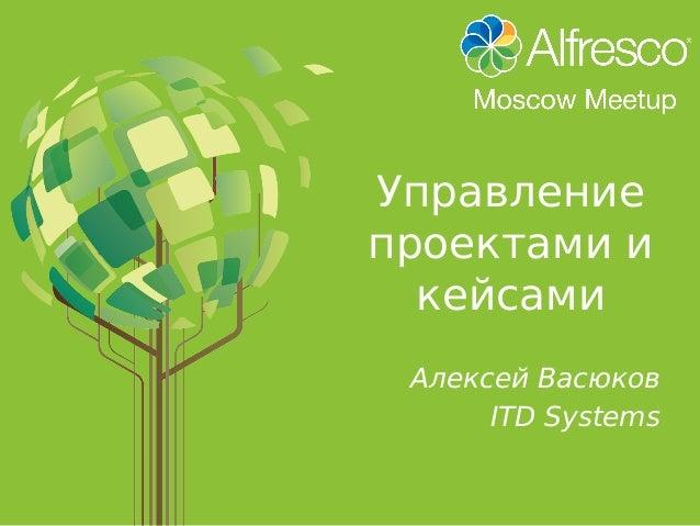 Управление проектами и кейсами Алексей Васюков ITD Systems