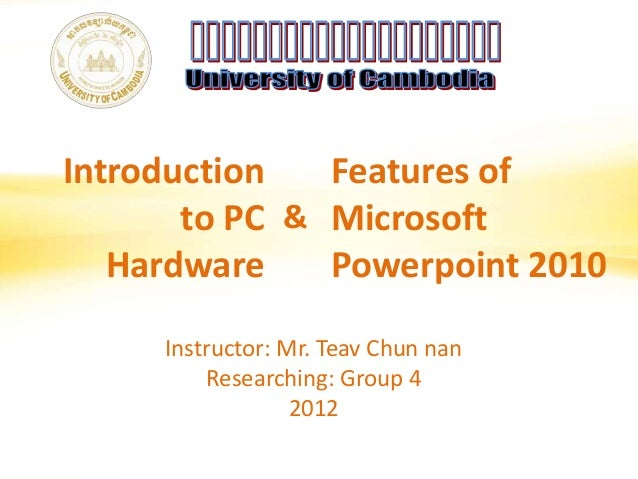 Introductionto PCHardwareFeatures ofMicrosoftPowerpoint 2010&Instructor: Mr. Teav Chun nanResearching: Group 42012