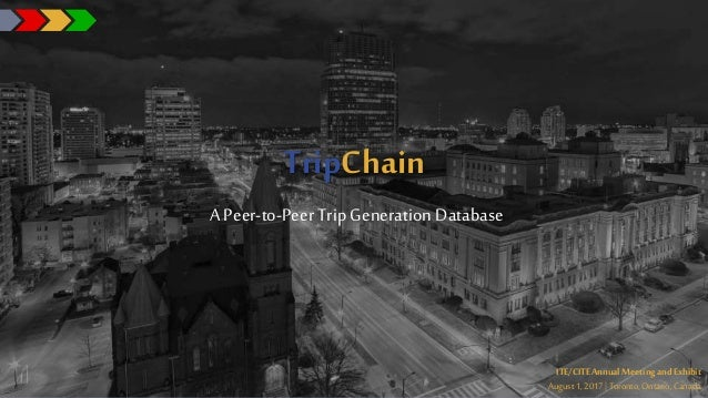 TripChain A Peer-to-PeerTrip Generation Database ITE/CITE Annual Meeting and Exhibit August1, 2017| Toronto,Ontario,Canada