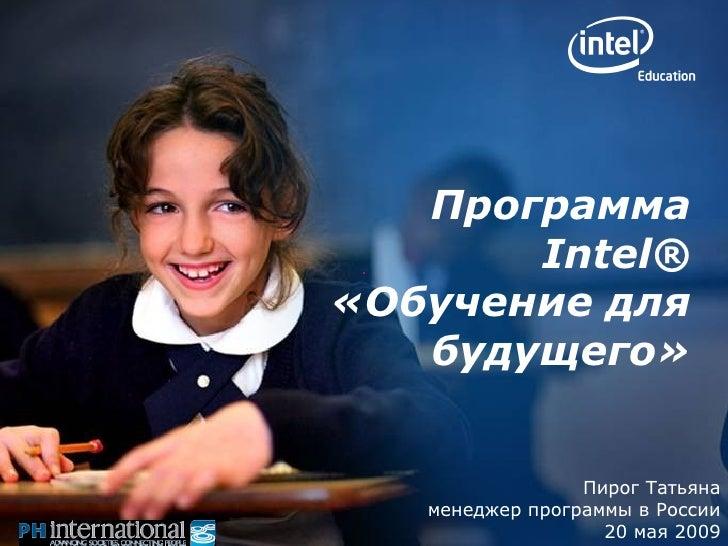Пирог Татьяна менеджер программы в России 20 мая 2009 Программа Intel ®   «Обучение для будущего»