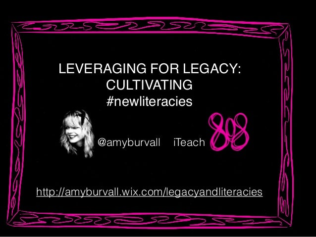 LEVERAGING FOR LEGACY:! CULTIVATING! #newliteracies! http://amyburvall.wix.com/legacyandliteracies iTeach@amyburvall