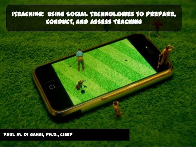iTeaching: Using Social Technologies to Prepare,              Conduct, and Assess Teachingpaul m. di gangi, ph.d., cissp
