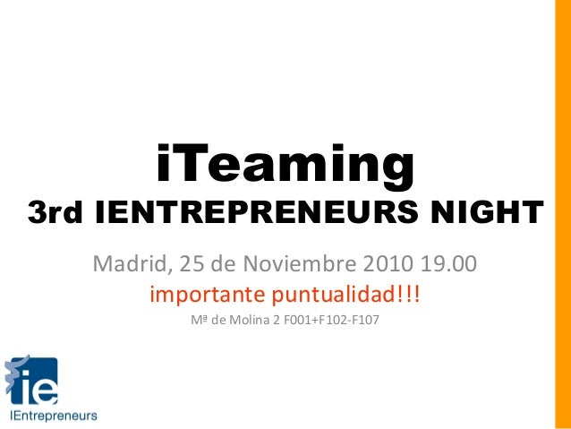 iTeaming 3rd IENTREPRENEURS NIGHT Madrid, 25 de Noviembre 2010 19.00 importante puntualidad!!! Mª de Molina 2 F001+F102-F1...