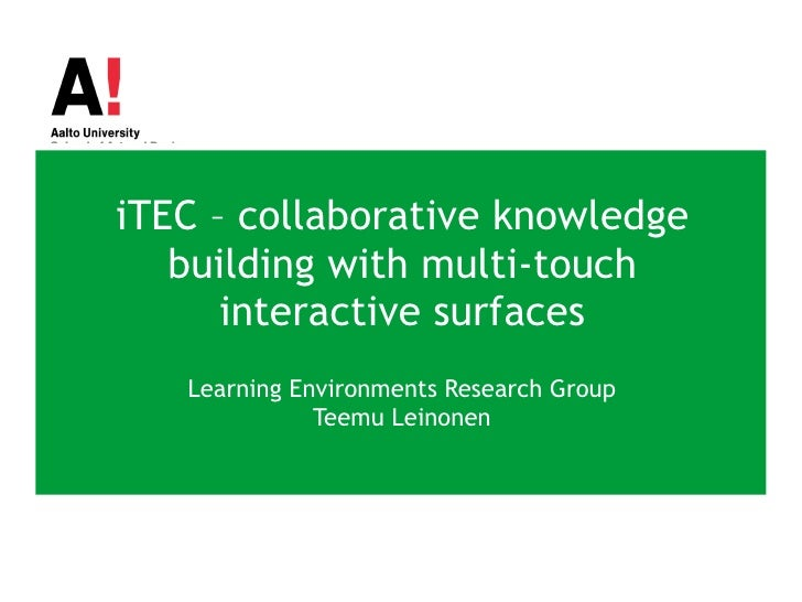 iTEC – collaborative knowledge building with multi-touch interactive surfaces Learning Environments Research Group Teemu L...