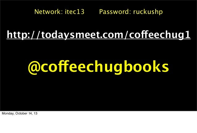 Network: itec13  Password: ruckushp  http://todaysmeet.com/coffeechug1  @coffeechugbooks  Monday, October 14, 13