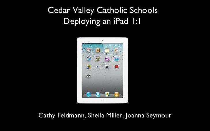 Cedar Valley Catholic Schools Deploying an iPad 1:1 Cathy Feldmann, Sheila Miller, Joanna Seymour