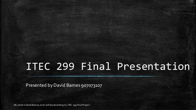 ITEC 299 Final Presentation Presented by David Barnes 907073107 My name is David Barnes, and I will be presenting my ITEC ...