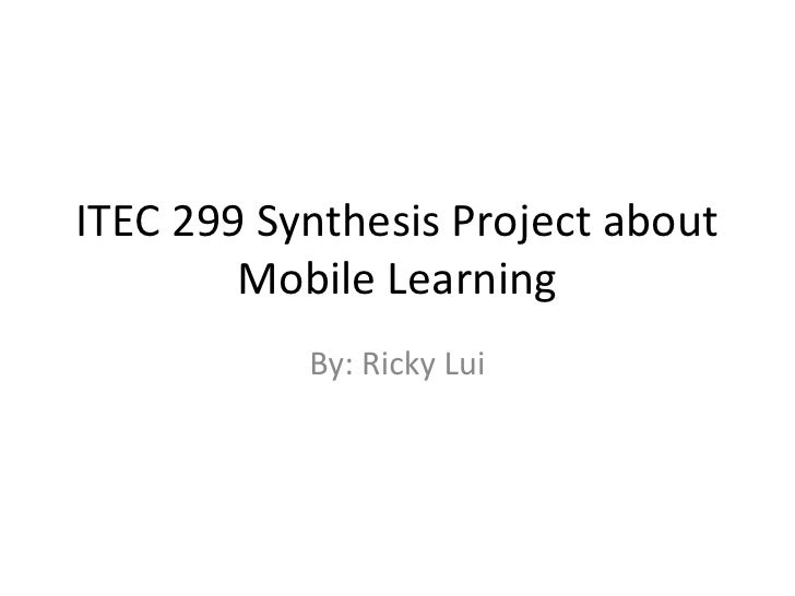 ITEC 299 Synthesis Project about        Mobile Learning           By: Ricky Lui