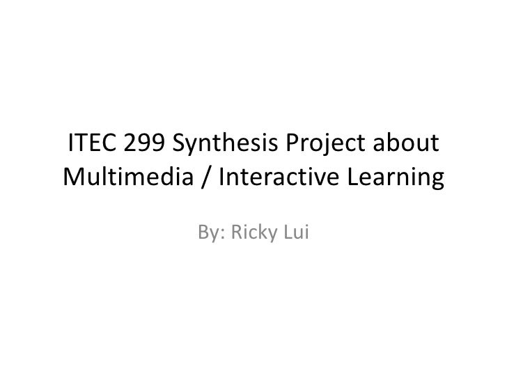 ITEC 299 Synthesis Project aboutMultimedia / Interactive Learning           By: Ricky Lui
