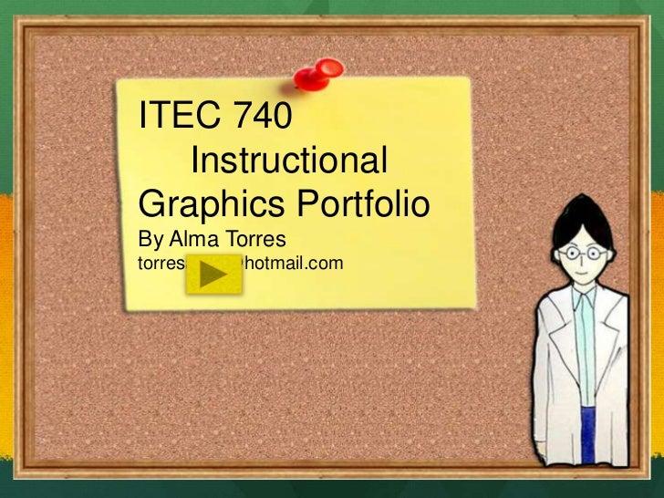 ITEC 740 <br />     Instructional Graphics Portfolio<br />By Alma Torres<br />torresalma@hotmail.com<br />