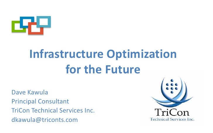 Infrastructure Optimization for the Future<br />Dave Kawula<br />Principal Consultant<br />TriCon Technical Services Inc.<...