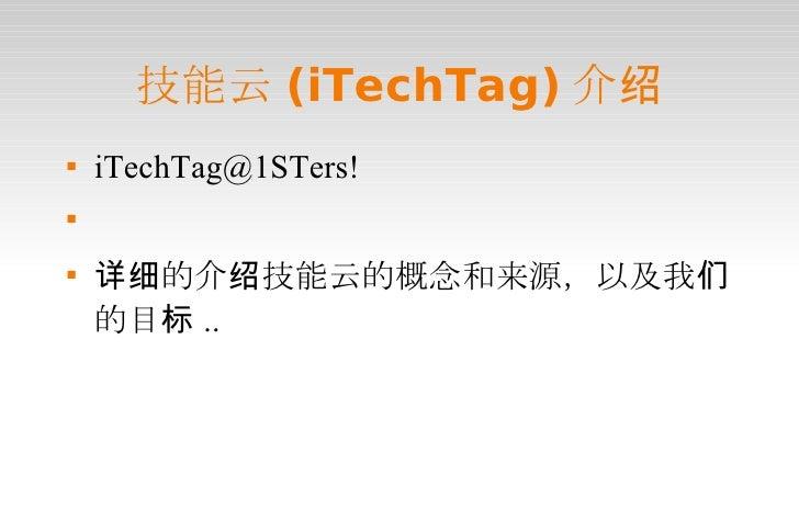 技能云(iTechTag)介绍 <ul><li>iTechTag@1STers! </li></ul><ul><li>详细的介绍技能云的概念和来源,以及我们的目标.. </li></ul>