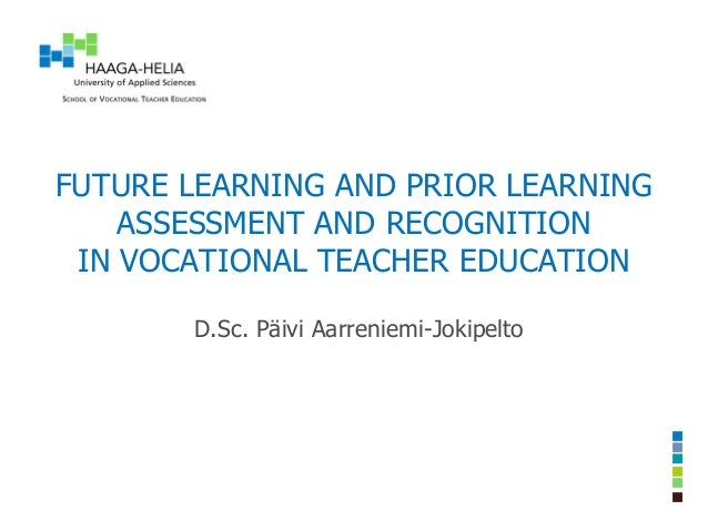 FUTURE LEARNING AND PRIOR LEARNING ASSESSMENT AND RECOGNITION IN VOCATIONAL TEACHER EDUCATION D.Sc. Päivi Aarreniemi-Jokip...