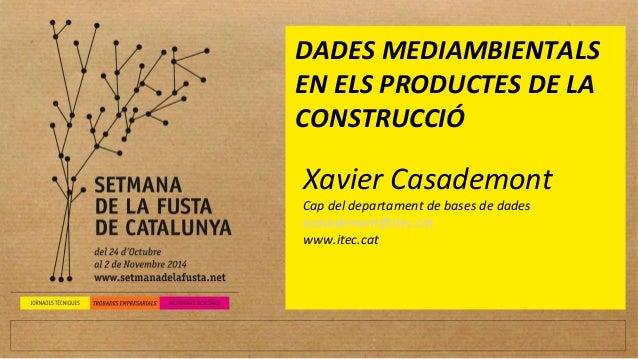 DADES MEDIAMBIENTALS  EN ELS PRODUCTES DE LA  CONSTRUCCIÓ  Xavier Casademont  Cap del departament de bases de dades  xcasa...