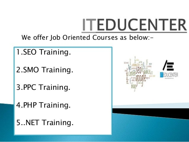 We offer Job Oriented Courses as below:- 1.SEO Training. 2.SMO Training. 3.PPC Training. 4.PHP Training. 5..NET Training.