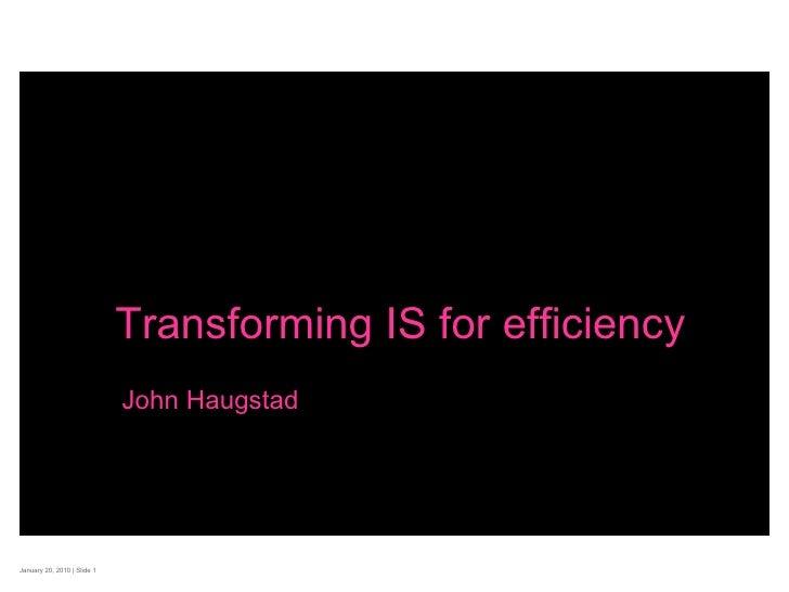 January 20, 2010    Slide  Transforming IS for efficiency John Haugstad