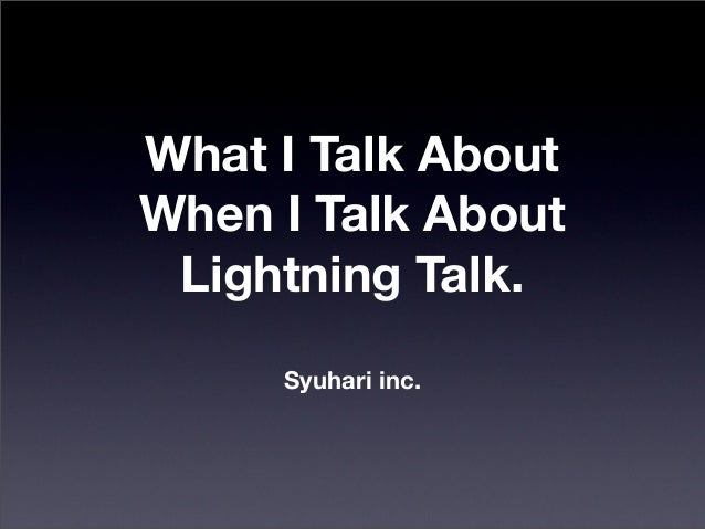 What I Talk About When I Talk About Lightning Talk. Syuhari inc.