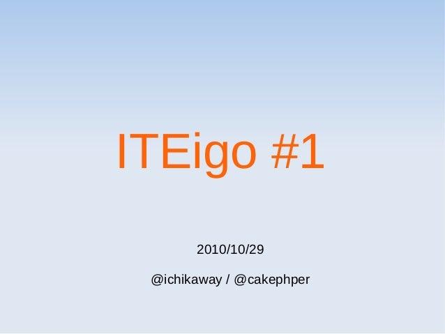 ITEigo #1 2010/10/29 @ichikaway / @cakephper