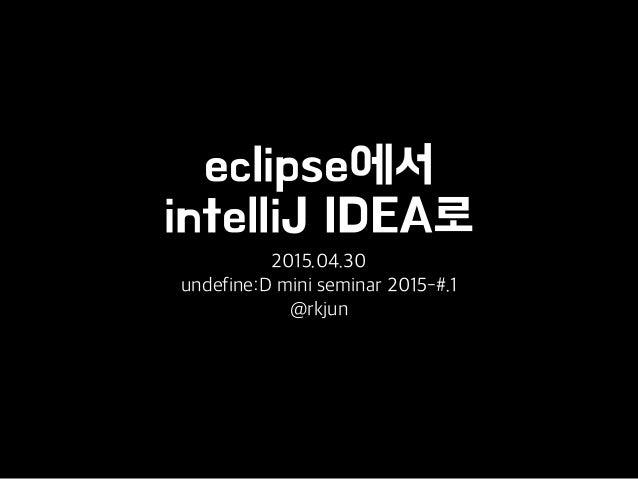 eclipse에서 intelliJ IDEA로 2015.04.30 undefine:D mini seminar 2015-#.1 @rkjun