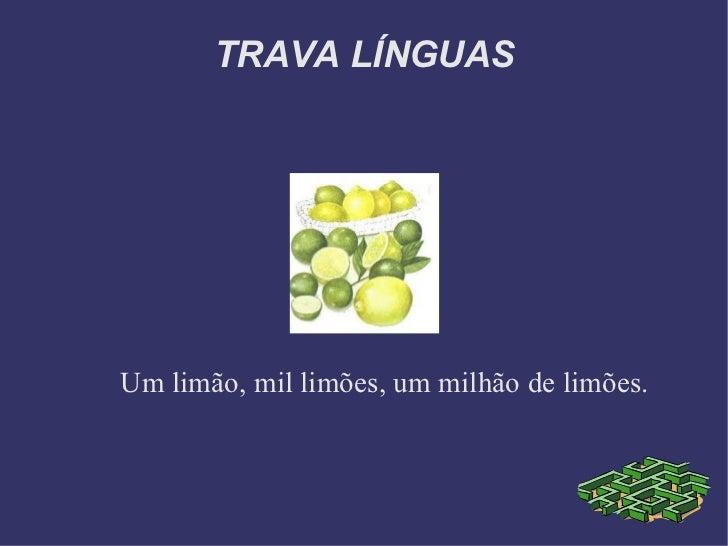 TRAVA LÍNGUAS Um limão, mil limões, um milhão de limões.