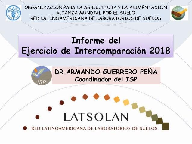 . Informe del Ejercicio de Intercomparación 2018 DR ARMANDO GUERRERO PEÑA Coordinador del ISP ORGANIZACIÓN PARA LA AGRICUL...