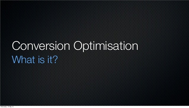 Conversion OptimisationWhat is it?Wednesday, 15 May 13
