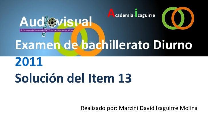 Academia izaguirreExamen de bachillerato Diurno2011Solución del Item 13          Realizado por: Marzini David Izaguirre Mo...