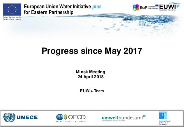 Progress since May 2017 Minsk Meeting 24 April 2018 European Union Water Initiative plus for Eastern Partnership EUWI+ Team