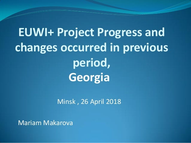 EUWI+ Project Progress and changes occurred in previous period, Georgia Minsk , 26 April 2018 Mariam Makarova