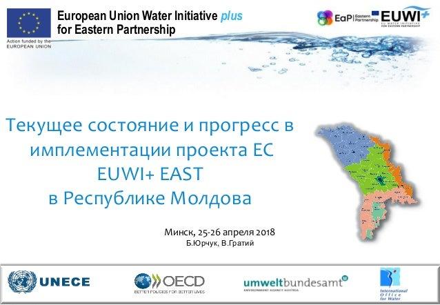 Текущее состояние и прогресс в имплементации проекта ЕС EUWI+ EAST в Республике Молдова Минск, 25-26 апреля 2018 Б.Юрчук, ...