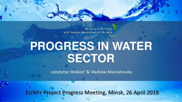 PROGRESS IN WATER SECTOR Volodymyr Bilokon' & Vladislav Marushevsky EUWI+ Project Progress Meeting, Minsk, 26 April 2018