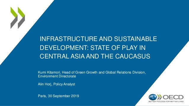 INFRASTRUCTURE AND SUSTAINABLE DEVELOPMENT: STATE OF PLAY IN CENTRAL ASIA AND THE CAUCASUS Kumi Kitamori, Head of Green Gr...