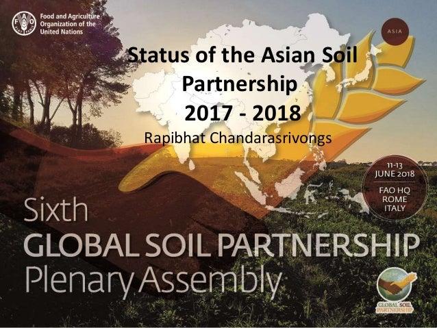 Status of the Asian Soil Partnership 2017 - 2018 Rapibhat Chandarasrivongs