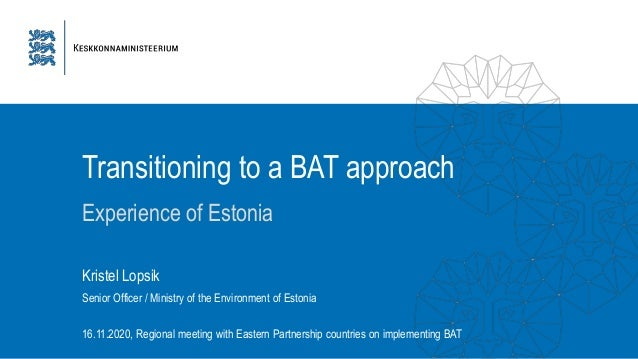 Transitioning to a BAT approach Experience of Estonia 16.11.2020, Regional meeting with Eastern Partnership countries on i...
