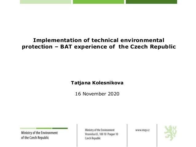 Implementation of technical environmental protection – BAT experience of the Czech Republic Tatjana Kolesnikova 16 Novembe...
