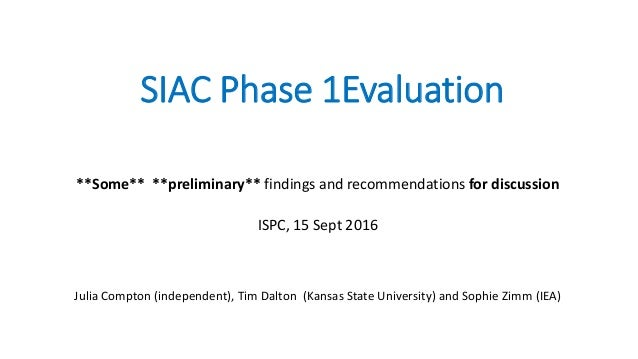 SIAC Phase 1Evaluation **Some** **preliminary** findings and recommendations for discussion ISPC, 15 Sept 2016 Julia Compt...