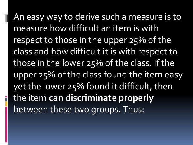 An easy way to derive such a measure is to measure how difficult an item is with respect to those in the upper 25% of the ...