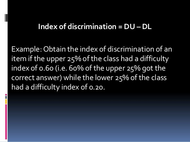Index of discrimination = DU – DL Example: Obtain the index of discrimination of an item if the upper 25% of the class had...