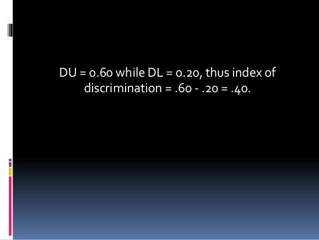 DU = 0.60 while DL = 0.20, thus index of discrimination = .60 - .20 = .40.