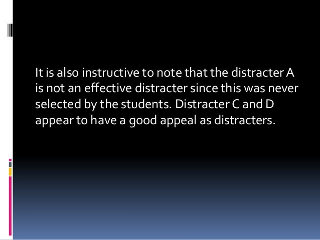 It is also instructive to note that the distracter A is not an effective distracter since this was never selected by the s...
