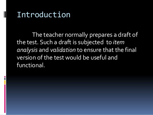 Introduction The teacher normally prepares a draft of the test. Such a draft is subjected to item analysis and validation ...