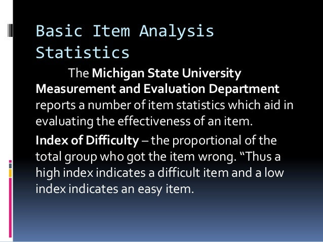 Basic Item Analysis Statistics The Michigan State University Measurement and Evaluation Department reports a number of ite...
