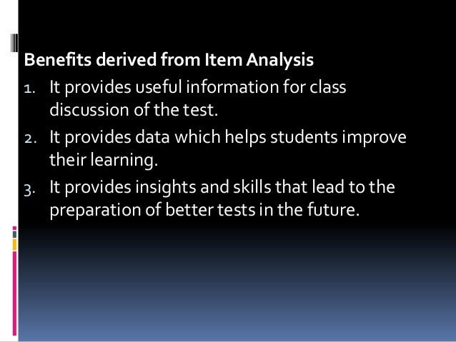 Benefits derived from Item Analysis 1. It provides useful information for class discussion of the test. 2. It provides dat...