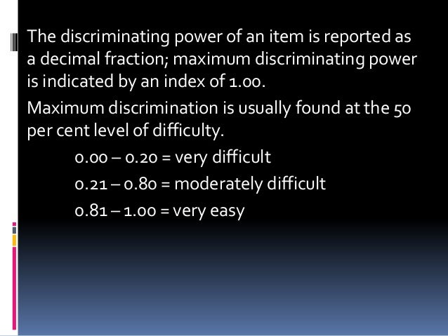 The discriminating power of an item is reported as a decimal fraction; maximum discriminating power is indicated by an ind...