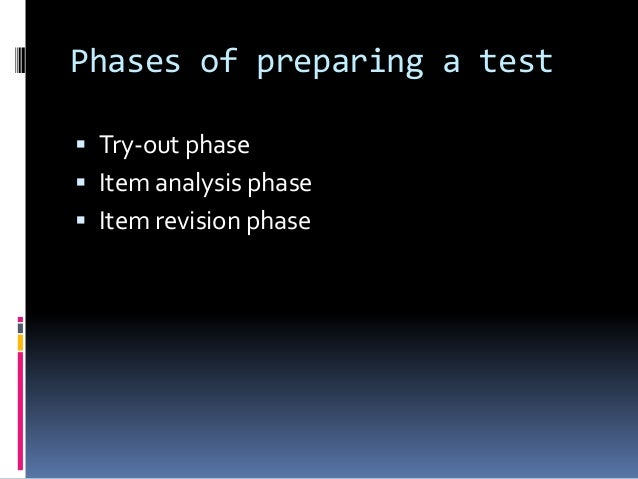 Phases of preparing a test  Try-out phase  Item analysis phase  Item revision phase