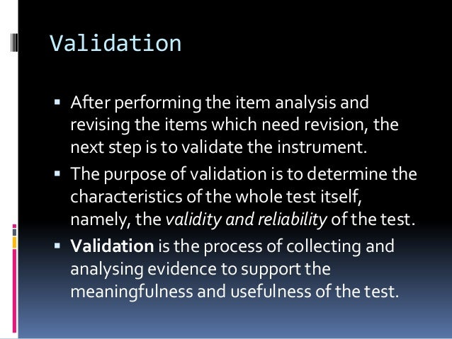 Validation  After performing the item analysis and revising the items which need revision, the next step is to validate t...
