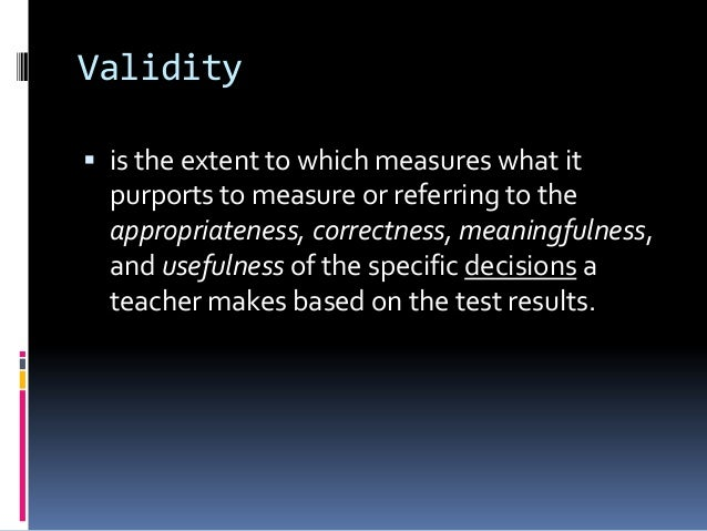 Validity  is the extent to which measures what it purports to measure or referring to the appropriateness, correctness, m...