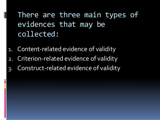 There are three main types of evidences that may be collected: 1. Content-related evidence of validity 2. Criterion-relate...